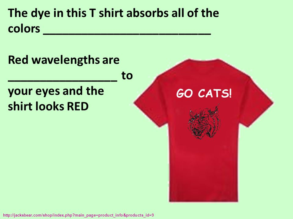 The dye in this T shirt absorbs all of the colors __________________________ Red wavelengths are _________________ to your eyes and the shirt looks RED http://jacksbear.com/shop/index.php?main_page=product_info&products_id=9 GO CATS!