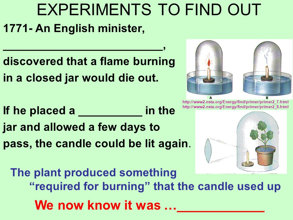 EXPERIMENTS TO FIND OUT 1771- An English minister, _________________________, discovered that a flame burning in a closed jar would die out.