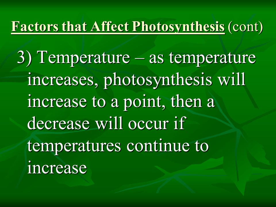 Factors that Affect Photosynthesis (cont) 3) Temperature – as temperature increases, photosynthesis will increase to a point, then a decrease will occur if temperatures continue to increase