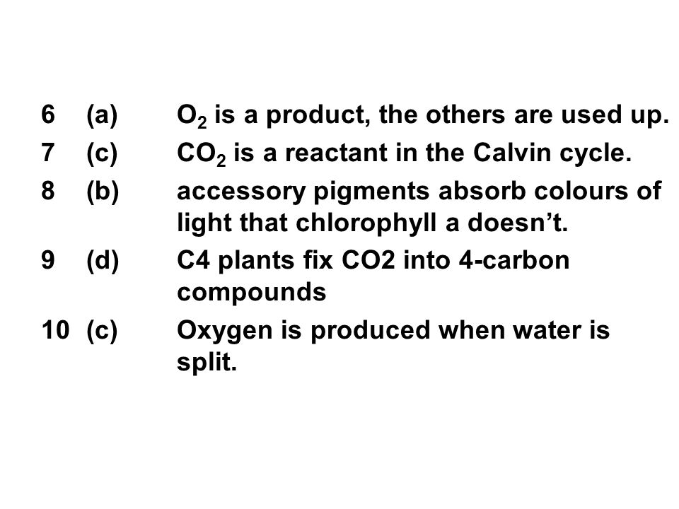 6(a)O 2 is a product, the others are used up. 7(c)CO 2 is a reactant in the Calvin cycle.