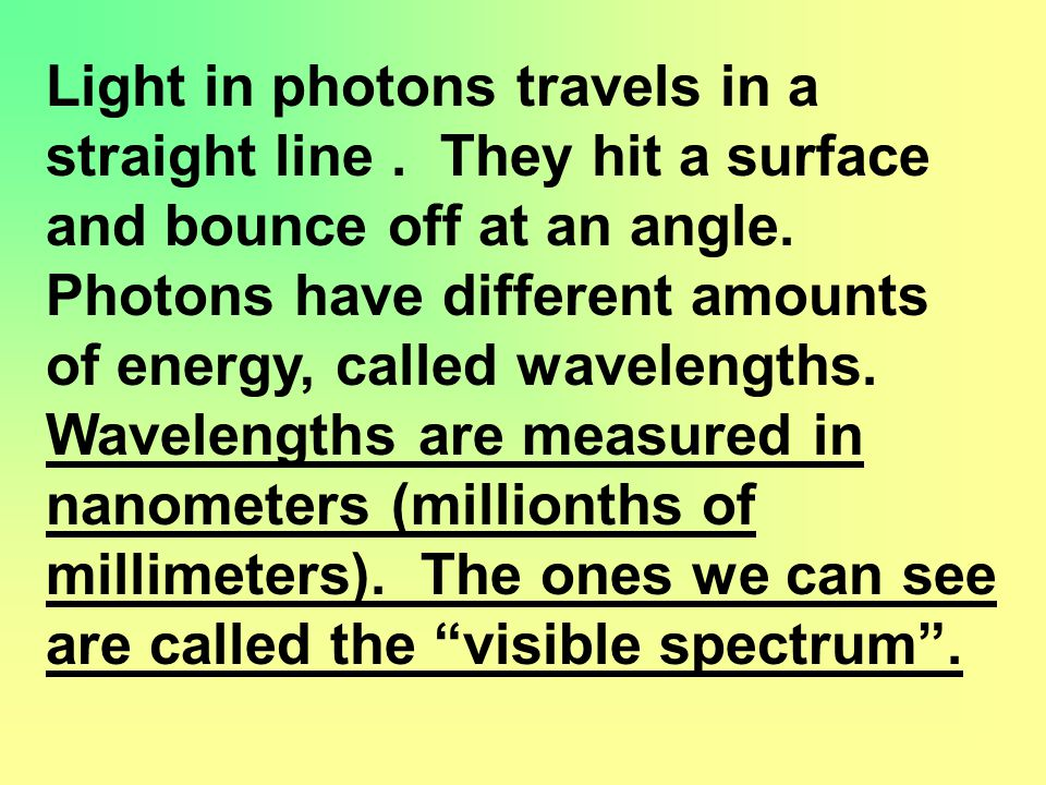 Light in photons travels in a straight line. They hit a surface and bounce off at an angle.