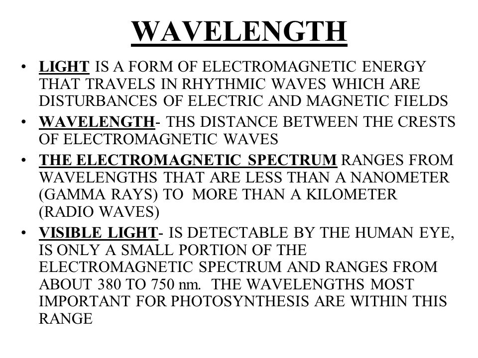 WAVELENGTH LIGHT IS A FORM OF ELECTROMAGNETIC ENERGY THAT TRAVELS IN RHYTHMIC WAVES WHICH ARE DISTURBANCES OF ELECTRIC AND MAGNETIC FIELDS WAVELENGTH-