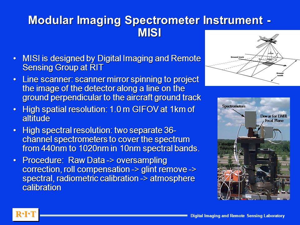 Digital Imaging and Remote Sensing Laboratory R.I.TR.I.TR.I.TR.I.T R.I.TR.I.TR.I.TR.I.T Modular Imaging Spectrometer Instrument - MISI MISI is designed by Digital Imaging and Remote Sensing Group at RITMISI is designed by Digital Imaging and Remote Sensing Group at RIT Line scanner: scanner mirror spinning to project the image of the detector along a line on the ground perpendicular to the aircraft ground trackLine scanner: scanner mirror spinning to project the image of the detector along a line on the ground perpendicular to the aircraft ground track High spatial resolution: 1.0 m GIFOV at 1km of altitudeHigh spatial resolution: 1.0 m GIFOV at 1km of altitude High spectral resolution: two separate 36- channel spectrometers to cover the spectrum from 440nm to 1020nm in 10nm spectral bands.High spectral resolution: two separate 36- channel spectrometers to cover the spectrum from 440nm to 1020nm in 10nm spectral bands.