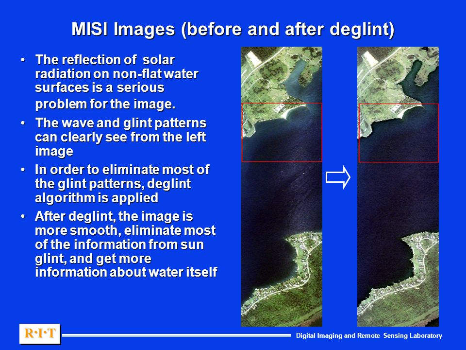 Digital Imaging and Remote Sensing Laboratory R.I.TR.I.TR.I.TR.I.T R.I.TR.I.TR.I.TR.I.T MISI Images (before and after deglint) The reflection of solar radiation on non-flat water surfaces is a serious problem for the image.The reflection of solar radiation on non-flat water surfaces is a serious problem for the image.