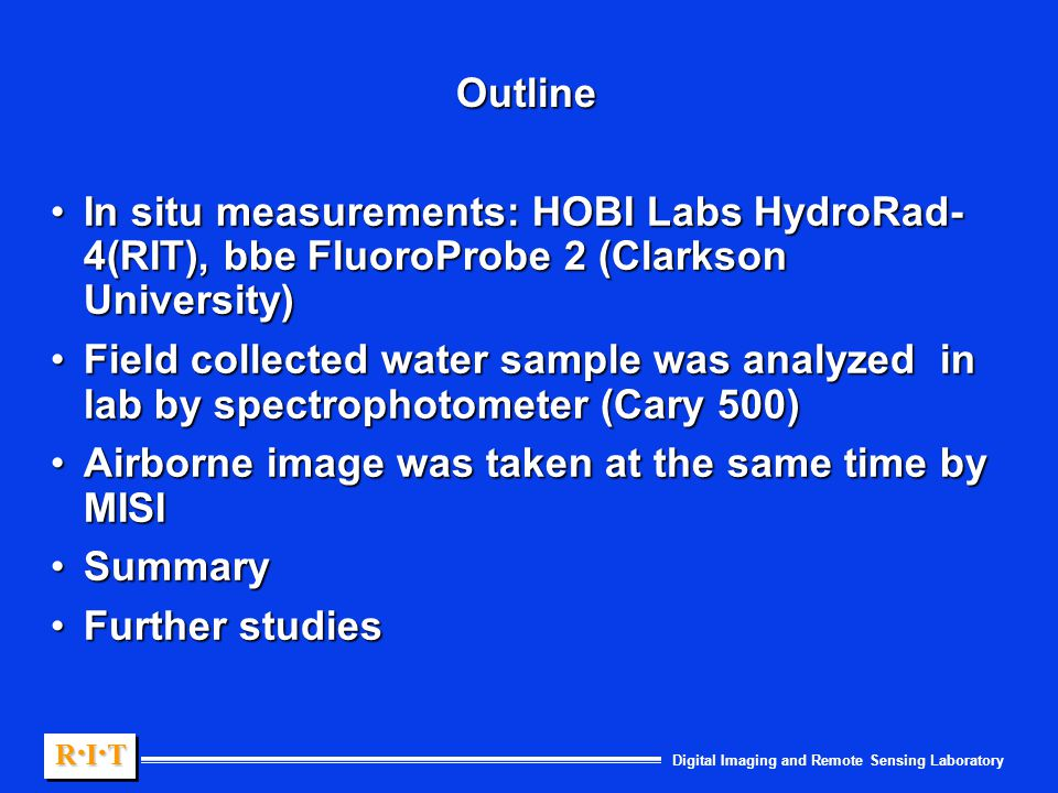 Digital Imaging and Remote Sensing Laboratory R.I.TR.I.TR.I.TR.I.T R.I.TR.I.TR.I.TR.I.T Outline In situ measurements: HOBI Labs HydroRad- 4(RIT), bbe FluoroProbe 2 (Clarkson University)In situ measurements: HOBI Labs HydroRad- 4(RIT), bbe FluoroProbe 2 (Clarkson University) Field collected water sample was analyzed in lab by spectrophotometer (Cary 500)Field collected water sample was analyzed in lab by spectrophotometer (Cary 500) Airborne image was taken at the same time by MISIAirborne image was taken at the same time by MISI SummarySummary Further studiesFurther studies