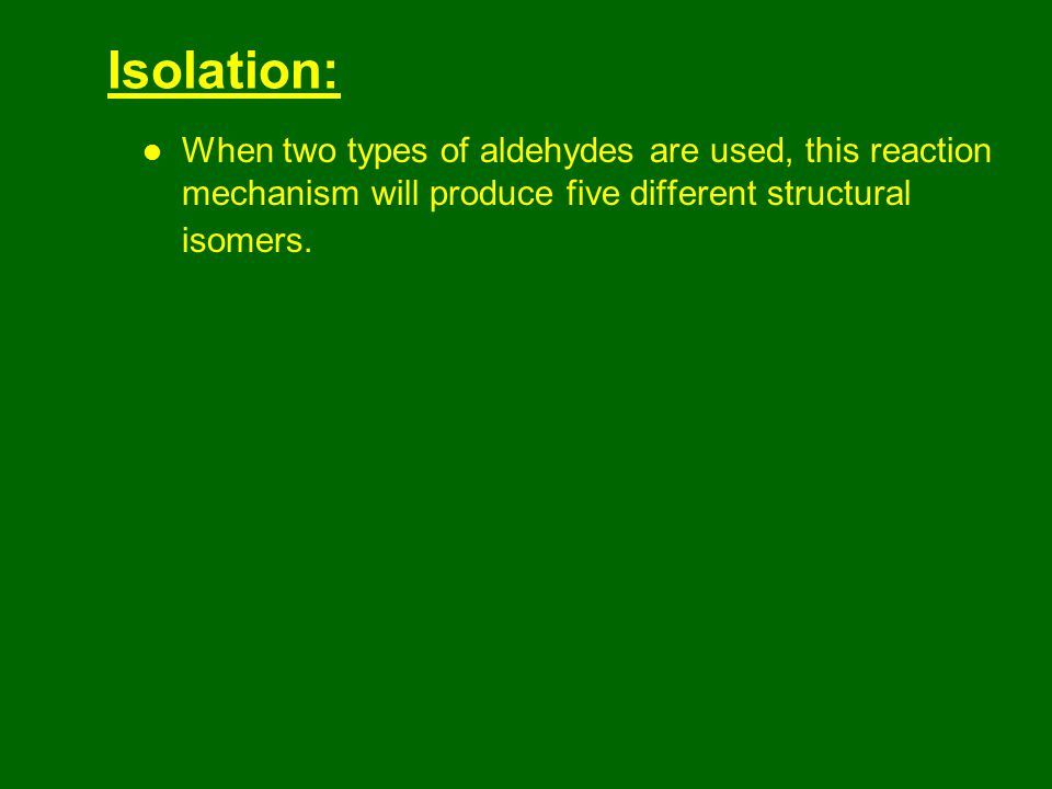 Isolation: When two types of aldehydes are used, this reaction mechanism will produce five different structural isomers.