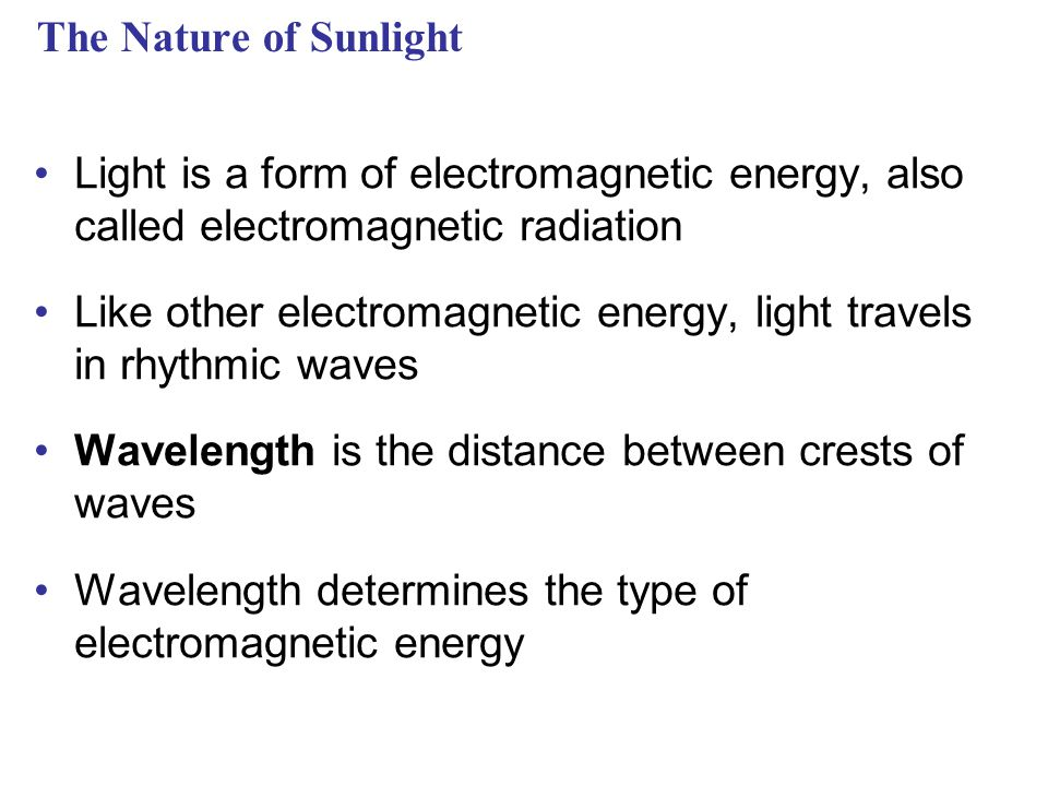 The Nature of Sunlight Light is a form of electromagnetic energy, also called electromagnetic radiation Like other electromagnetic energy, light travels in rhythmic waves Wavelength is the distance between crests of waves Wavelength determines the type of electromagnetic energy