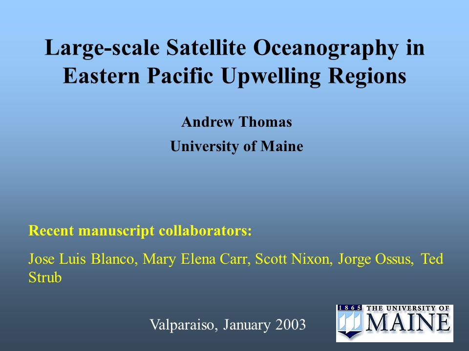 Large-scale Satellite Oceanography in Eastern Pacific Upwelling Regions Andrew Thomas University of Maine Recent manuscript collaborators: Jose Luis Blanco, Mary Elena Carr, Scott Nixon, Jorge Ossus, Ted Strub Valparaiso, January 2003