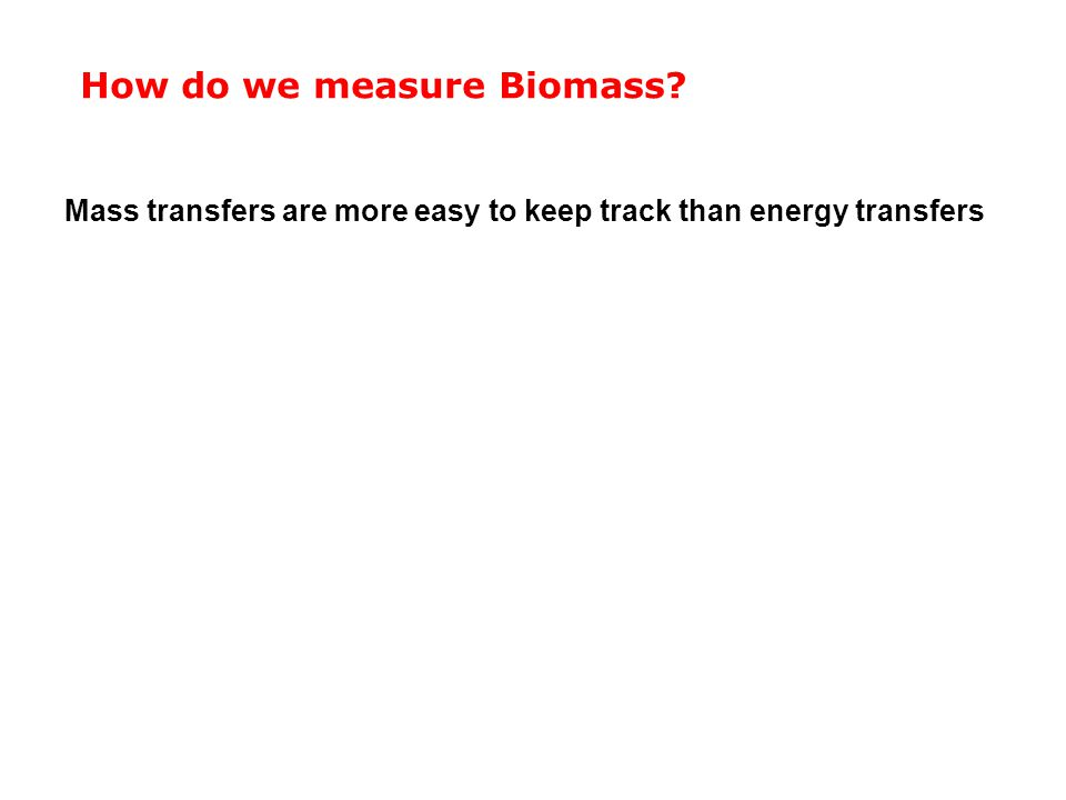 How do we measure Biomass? Mass transfers are more easy to keep track than energy transfers