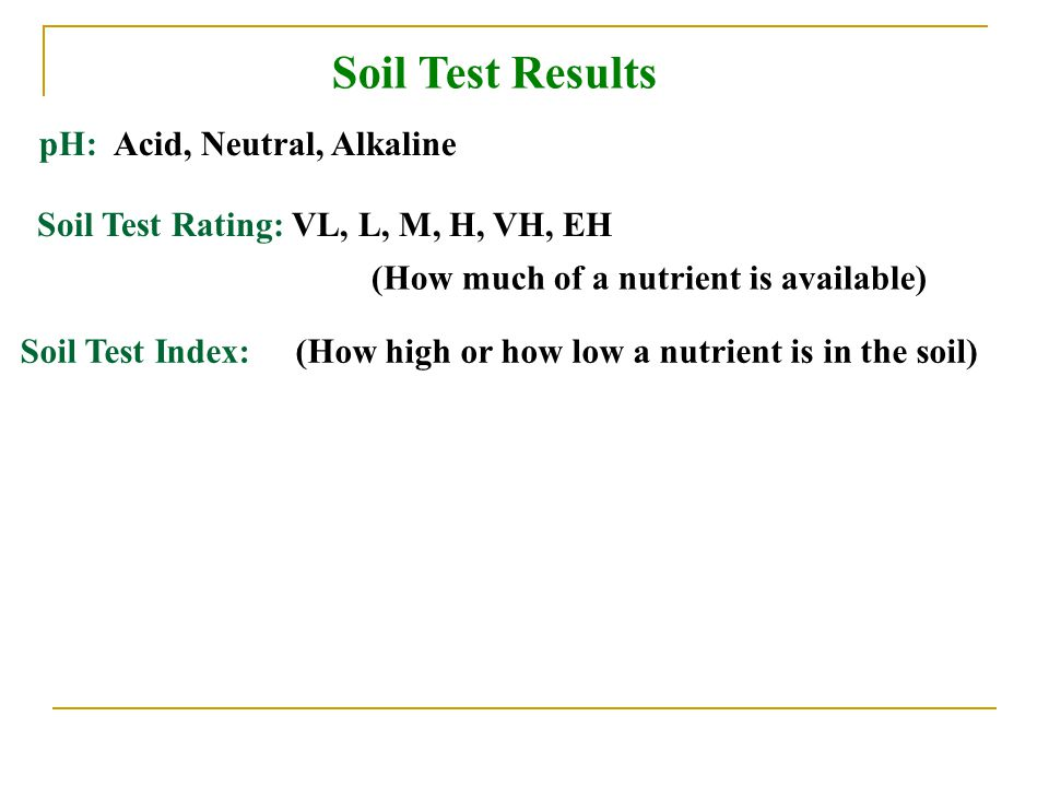 Soil Test Results pH: Acid, Neutral, Alkaline (How much of a nutrient is available) Soil Test Index: (How high or how low a nutrient is in the soil) Soil Test Rating: VL, L, M, H, VH, EH