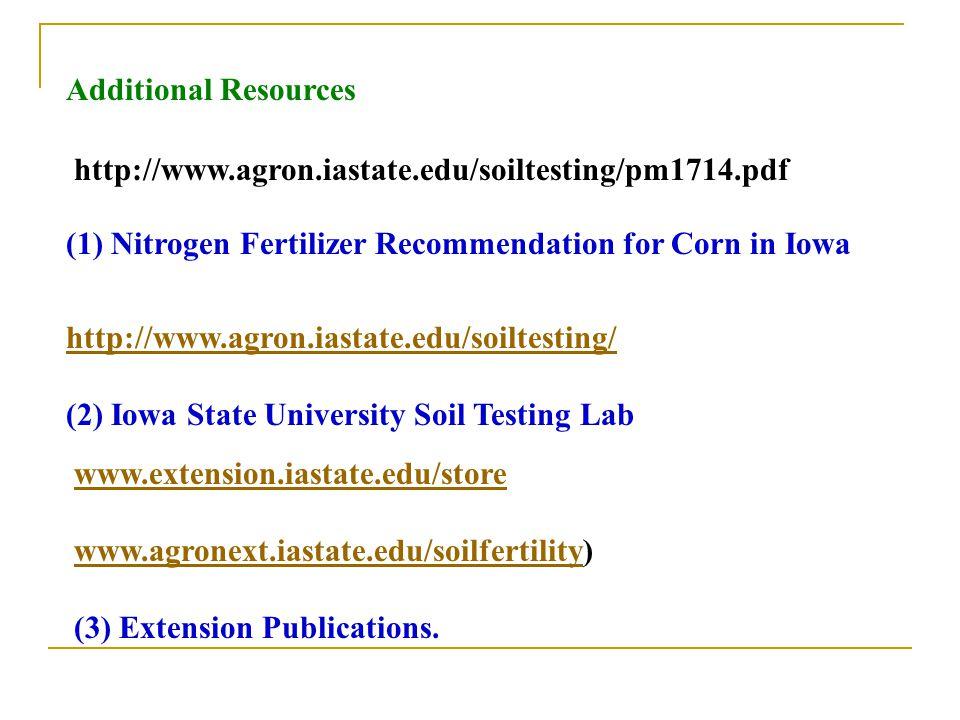 http://www.agron.iastate.edu/soiltesting/pm1714.pdf Additional Resources (1) Nitrogen Fertilizer Recommendation for Corn in Iowa http://www.agron.iastate.edu/soiltesting/ (2) Iowa State University Soil Testing Lab www.extension.iastate.edu/store www.agronext.iastate.edu/soilfertilitywww.agronext.iastate.edu/soilfertility) (3) Extension Publications.