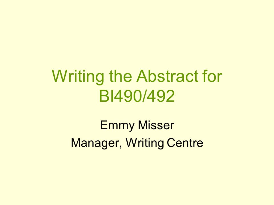 Writing the Abstract for BI490/492 Emmy Misser Manager, Writing Centre