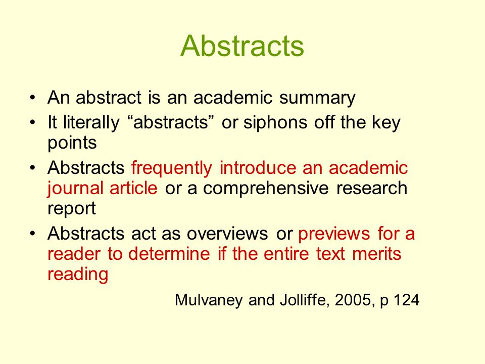 Abstracts An abstract is an academic summary It literally abstracts or siphons off the key points Abstracts frequently introduce an academic journal article or a comprehensive research report Abstracts act as overviews or previews for a reader to determine if the entire text merits reading Mulvaney and Jolliffe, 2005, p 124