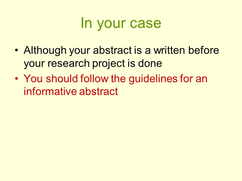 In your case Although your abstract is a written before your research project is done You should follow the guidelines for an informative abstract