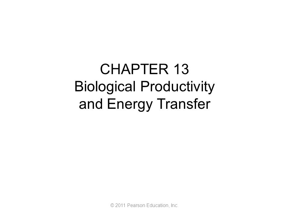 © 2011 Pearson Education, Inc. CHAPTER 13 Biological Productivity and Energy Transfer