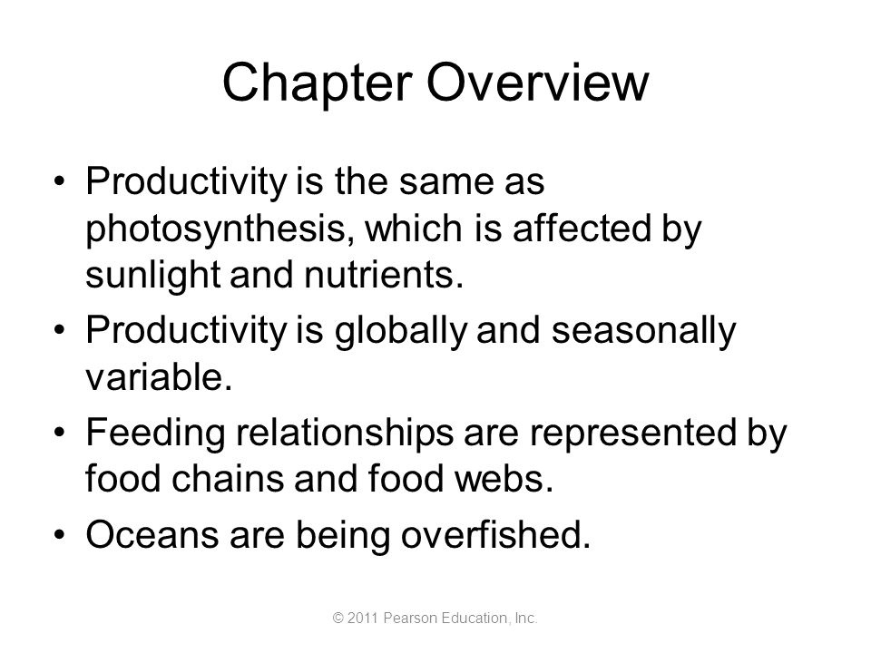 © 2011 Pearson Education, Inc. Chapter Overview Productivity is the same as photosynthesis, which is affected by sunlight and nutrients. Productivity