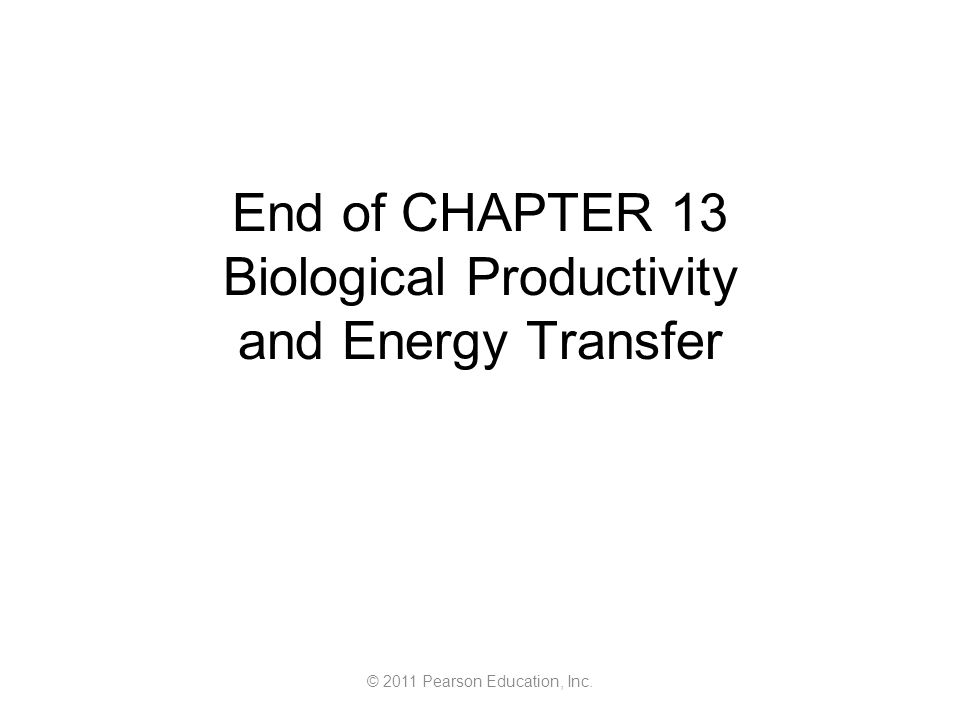 © 2011 Pearson Education, Inc. End of CHAPTER 13 Biological Productivity and Energy Transfer