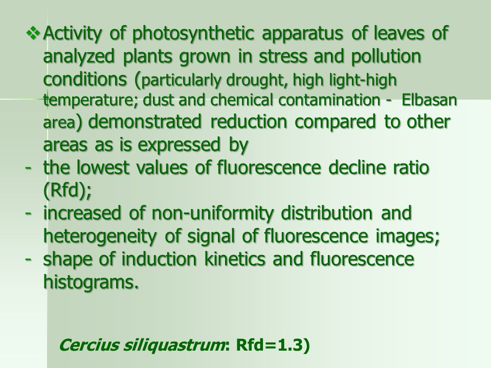  Activity of photosynthetic apparatus of leaves of analyzed plants grown in stress and pollution conditions ( particularly drought, high light-high temperature; dust and chemical contamination - Elbasan area ) demonstrated reduction compared to other areas as is expressed by -the lowest values of fluorescence decline ratio (Rfd); -increased of non-uniformity distribution and heterogeneity of signal of fluorescence images; -shape of induction kinetics and fluorescence histograms.