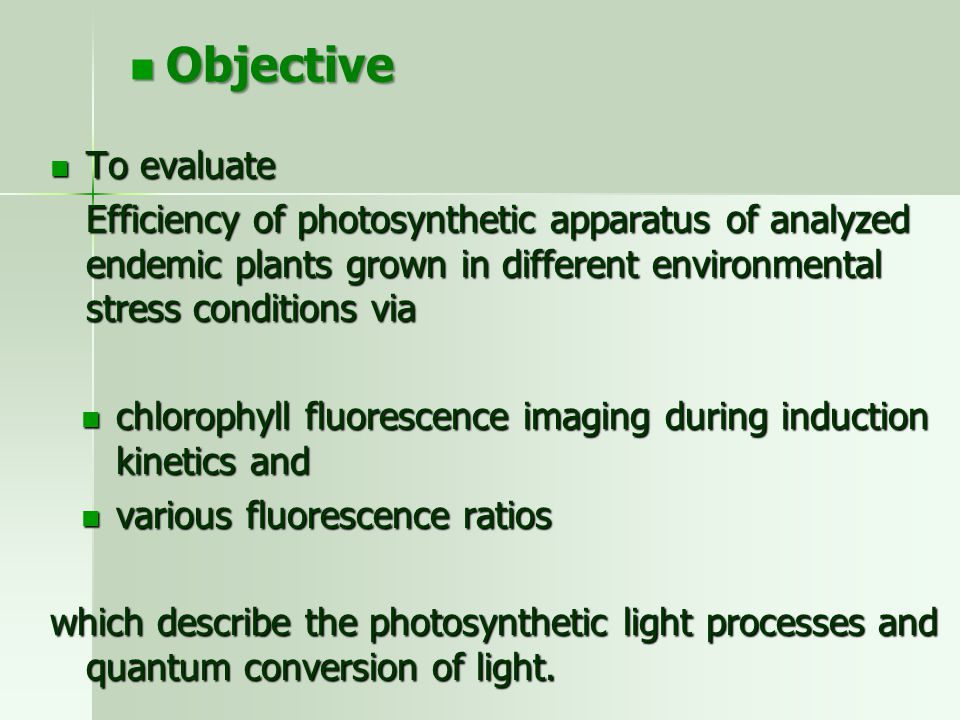 To evaluate To evaluate Efficiency of photosynthetic apparatus of analyzed endemic plants grown in different environmental stress conditions via chlorophyll fluorescence imaging during induction kinetics and chlorophyll fluorescence imaging during induction kinetics and various fluorescence ratios various fluorescence ratios which describe the photosynthetic light processes and quantum conversion of light.