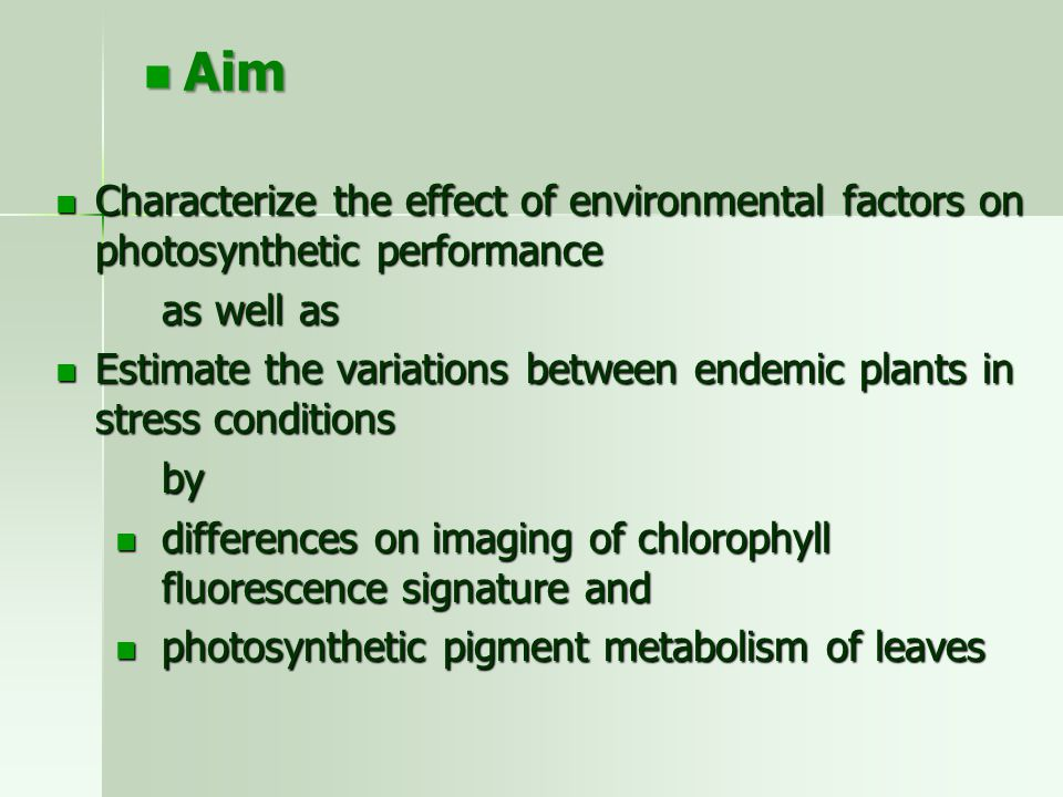 Characterize the effect of environmental factors on photosynthetic performance Characterize the effect of environmental factors on photosynthetic performance as well as Estimate the variations between endemic plants in stress conditions Estimate the variations between endemic plants in stress conditionsby differences on imaging of chlorophyll fluorescence signature and differences on imaging of chlorophyll fluorescence signature and photosynthetic pigment metabolism of leaves photosynthetic pigment metabolism of leaves Aim Aim