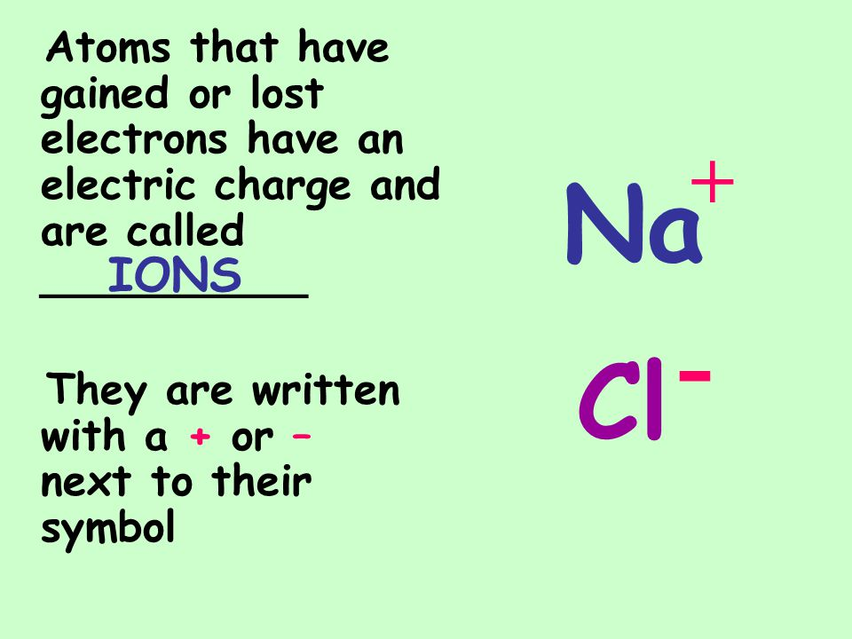 Atoms that have gained or lost electrons have an electric charge and are called __________ They are written with a + or – next to their symbol IONS Na