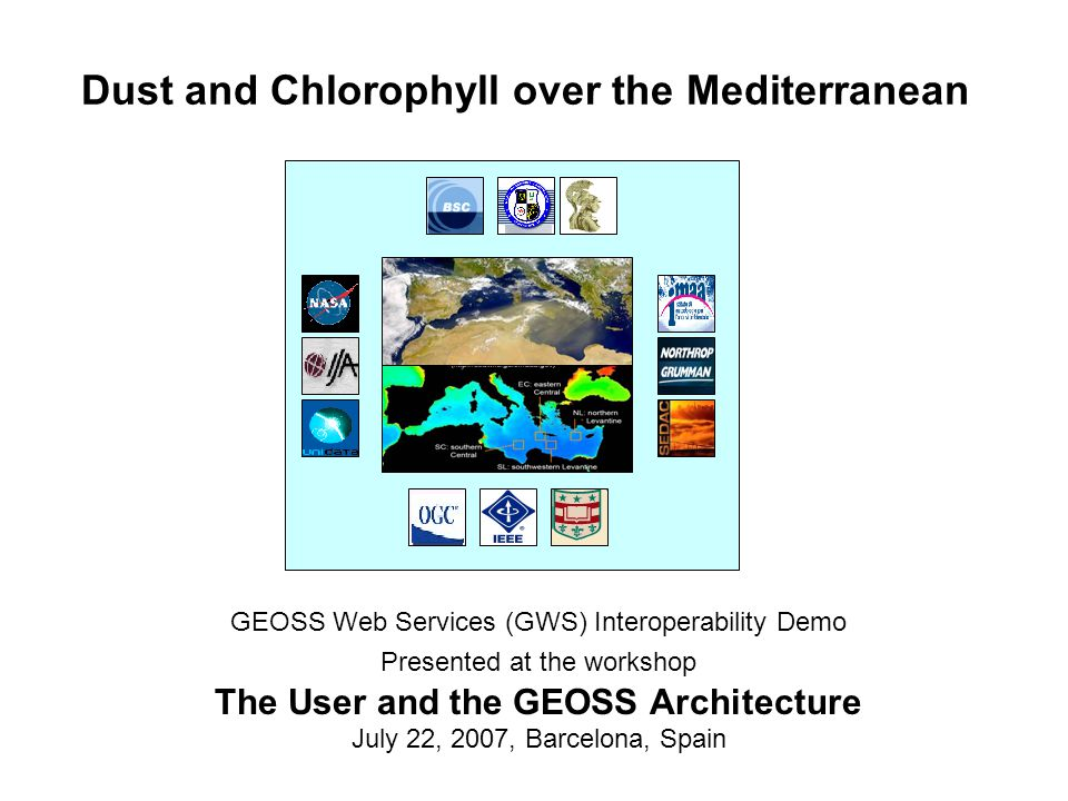 Dust and Chlorophyll over the Mediterranean GEOSS Web Services (GWS) Interoperability Demo Presented at the workshop The User and the GEOSS Architecture July 22, 2007, Barcelona, Spain