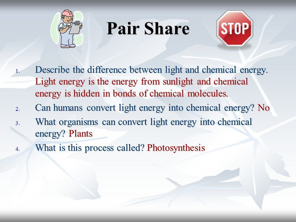 Pair Share 1. Describe the difference between light and chemical energy.