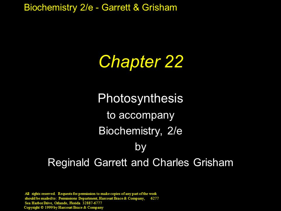 Biochemistry 2/e - Garrett & Grisham Copyright © 1999 by Harcourt Brace & Company Chapter 22 Photosynthesis to accompany Biochemistry, 2/e by Reginald Garrett and Charles Grisham All rights reserved.