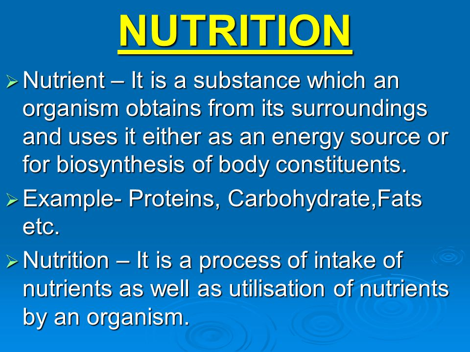 NUTRITION  Nutrient – It is a substance which an organism obtains from its surroundings and uses it either as an energy source or for biosynthesis of