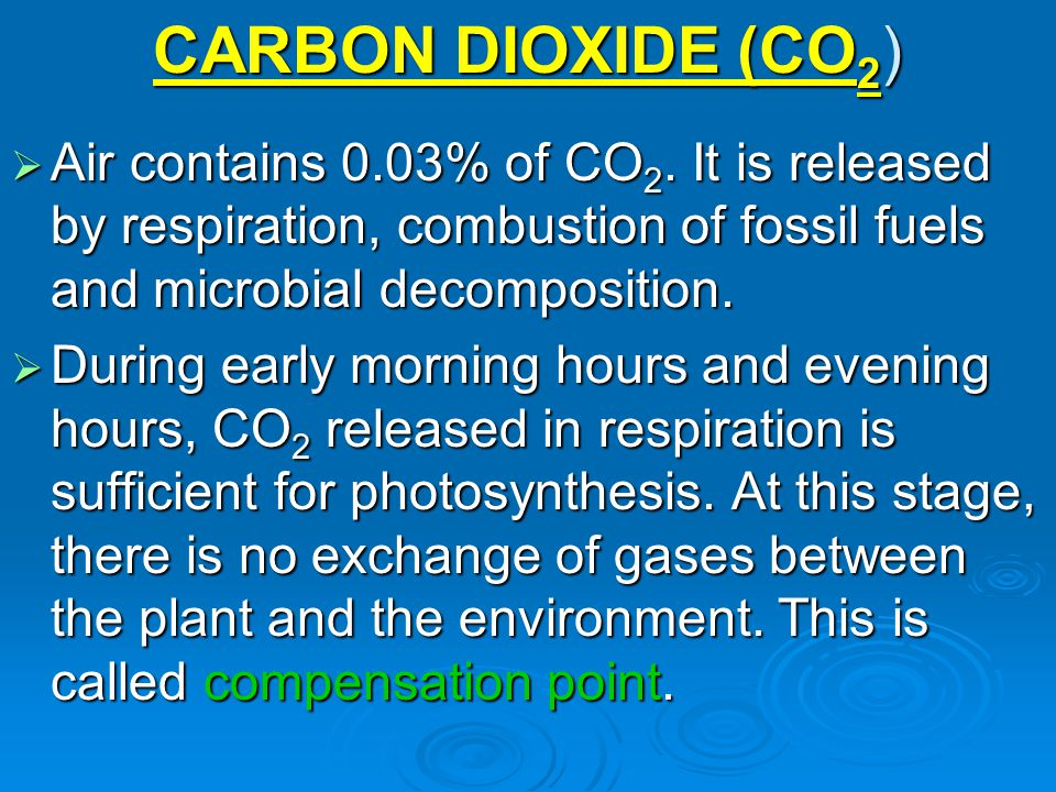 CARBON DIOXIDE (CO 2 )  Air contains 0.03% of CO 2. It is released by respiration, combustion of fossil fuels and microbial decomposition.  During e
