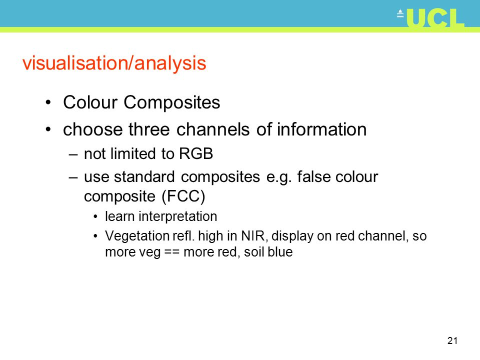 21 visualisation/analysis Colour Composites choose three channels of information –not limited to RGB –use standard composites e.g. false colour compos