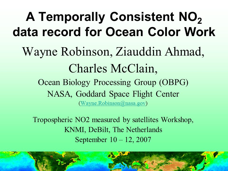 1 A Temporally Consistent NO 2 data record for Ocean Color Work Wayne Robinson, Ziauddin Ahmad, Charles McClain, Ocean Biology Processing Group (OBPG) NASA, Goddard Space Flight Center (Wayne.Robinson@nasa.gov)Wayne.Robinson@nasa.gov Tropospheric NO2 measured by satellites Workshop, KNMI, DeBilt, The Netherlands September 10 – 12, 2007