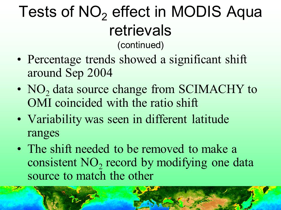 8 Tests of NO 2 effect in MODIS Aqua retrievals (continued) Percentage trends showed a significant shift around Sep 2004 NO 2 data source change from SCIMACHY to OMI coincided with the ratio shift Variability was seen in different latitude ranges The shift needed to be removed to make a consistent NO 2 record by modifying one data source to match the other