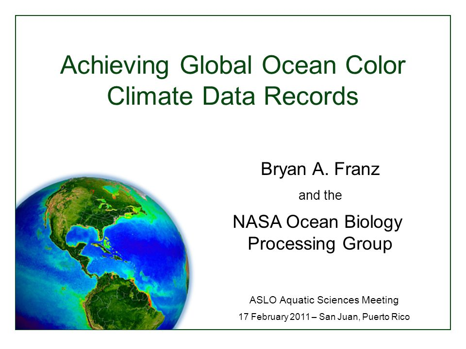 Achieving Global Ocean Color Climate Data Records ASLO Aquatic Sciences Meeting 17 February 2011 – San Juan, Puerto Rico Bryan A.