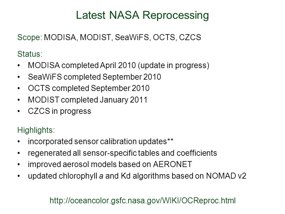 Latest NASA Reprocessing Highlights: incorporated sensor calibration updates** regenerated all sensor-specific tables and coefficients improved aerosol models based on AERONET updated chlorophyll a and Kd algorithms based on NOMAD v2 Status: MODISA completed April 2010 (update in progress) SeaWiFS completed September 2010 OCTS completed September 2010 MODIST completed January 2011 CZCS in progress Scope: MODISA, MODIST, SeaWiFS, OCTS, CZCS http://oceancolor.gsfc.nasa.gov/WIKI/OCReproc.html