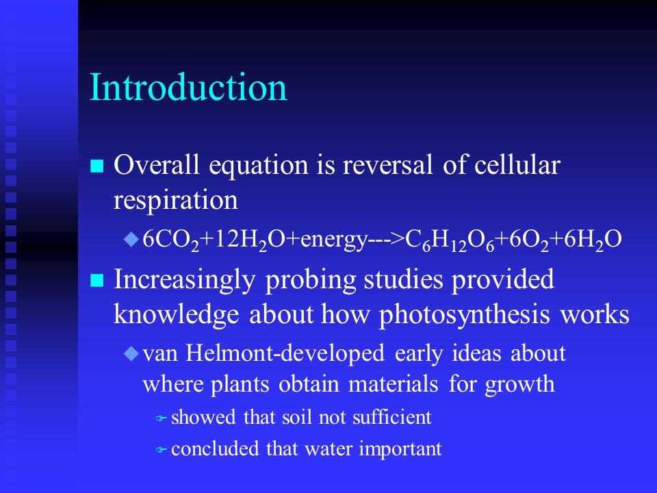 Introduction n Overall equation is reversal of cellular respiration u 6CO 2 +12H 2 O+energy--->C 6 H 12 O 6 +6O 2 +6H 2 O n Increasingly probing studies provided knowledge about how photosynthesis works u van Helmont-developed early ideas about where plants obtain materials for growth F showed that soil not sufficient F concluded that water important