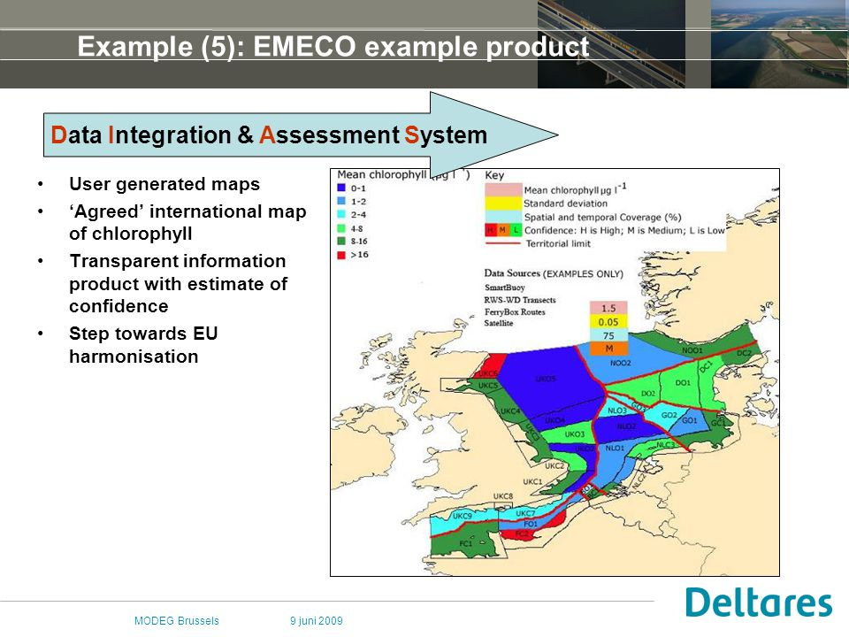 9 juni 2009MODEG Brussels Example (5): EMECO example product User generated maps 'Agreed' international map of chlorophyll Transparent information product with estimate of confidence Step towards EU harmonisation Data Integration & Assessment System