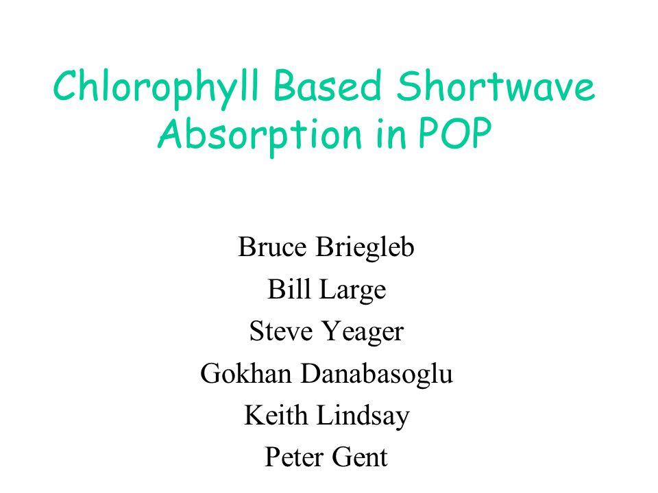 Chlorophyll Based Shortwave Absorption in POP Bruce Briegleb Bill Large Steve Yeager Gokhan Danabasoglu Keith Lindsay Peter Gent