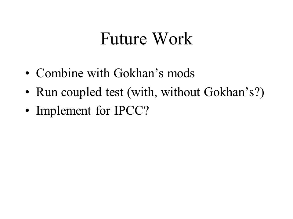 Future Work Combine with Gokhan's mods Run coupled test (with, without Gokhan's?) Implement for IPCC?