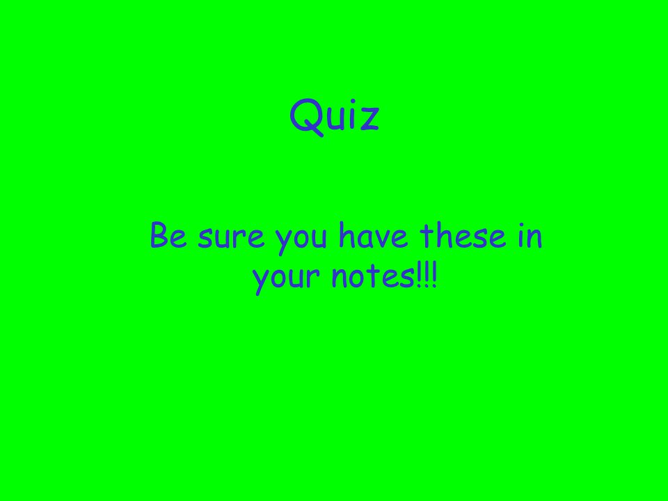 Quiz Be sure you have these in your notes!!!