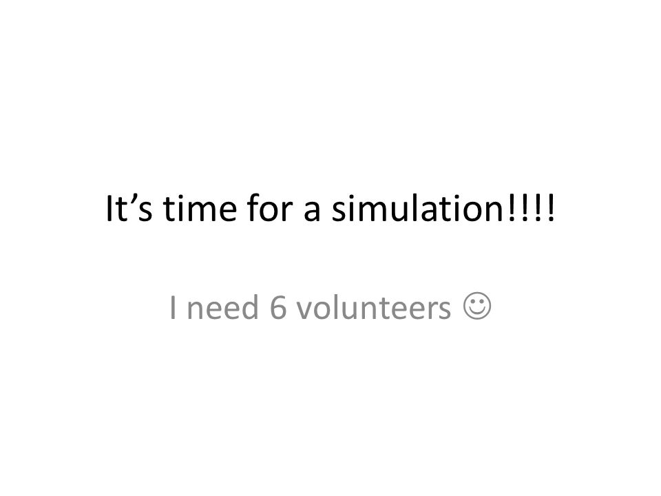 It's time for a simulation!!!! I need 6 volunteers