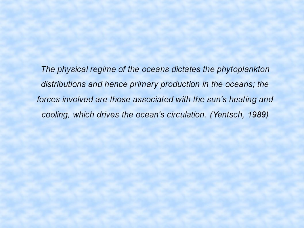 The physical regime of the oceans dictates the phytoplankton distributions and hence primary production in the oceans; the forces involved are those associated with the sun s heating and cooling, which drives the ocean s circulation.