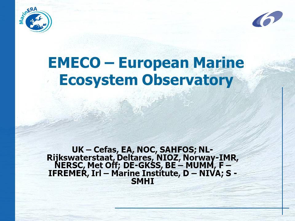 EMECO – European Marine Ecosystem Observatory UK – Cefas, EA, NOC, SAHFOS; NL- Rijkswaterstaat, Deltares, NIOZ, Norway-IMR, NERSC, Met Off; DE-GKSS, BE – MUMM, F – IFREMER, Irl – Marine Institute, D – NIVA; S - SMHI