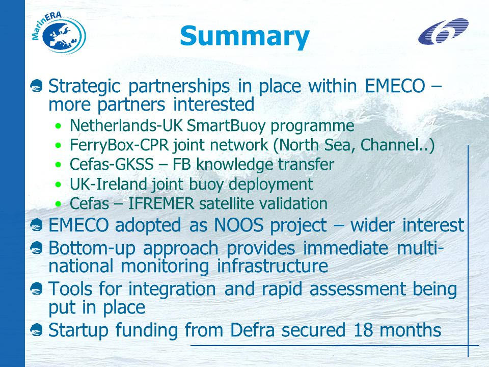 Summary Strategic partnerships in place within EMECO – more partners interested Netherlands-UK SmartBuoy programme FerryBox-CPR joint network (North Sea, Channel..) Cefas-GKSS – FB knowledge transfer UK-Ireland joint buoy deployment Cefas – IFREMER satellite validation EMECO adopted as NOOS project – wider interest Bottom-up approach provides immediate multi- national monitoring infrastructure Tools for integration and rapid assessment being put in place Startup funding from Defra secured 18 months