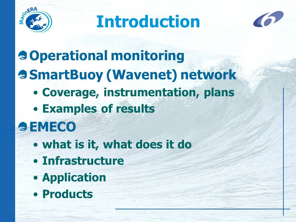 Introduction Operational monitoring SmartBuoy (Wavenet) network Coverage, instrumentation, plans Examples of results EMECO what is it, what does it do Infrastructure Application Products