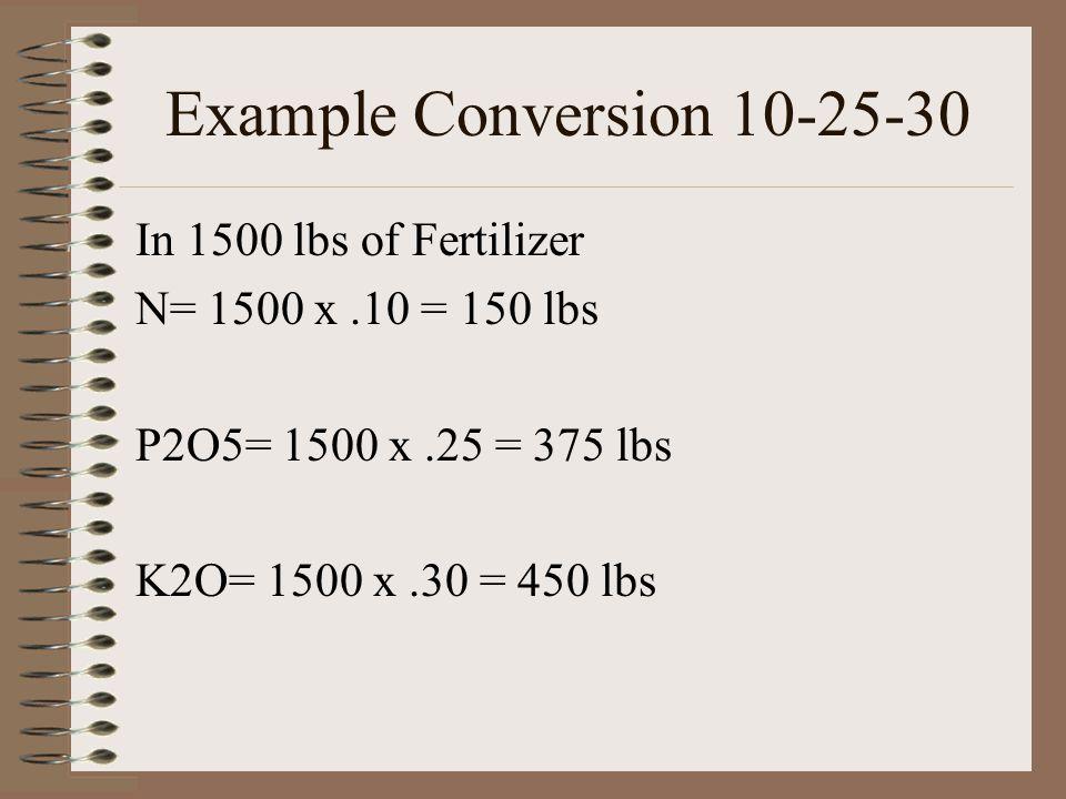 Example Conversion 10-25-30 In 1500 lbs of Fertilizer N= 1500 x.10 = 150 lbs P2O5= 1500 x.25 = 375 lbs K2O= 1500 x.30 = 450 lbs