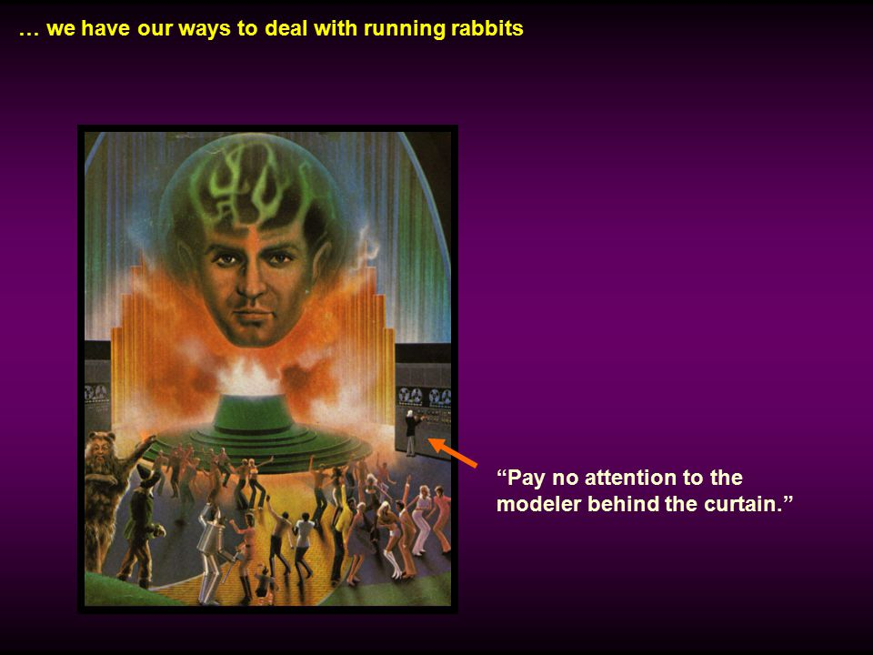 … we have our ways to deal with running rabbits Pay no attention to the modeler behind the curtain.