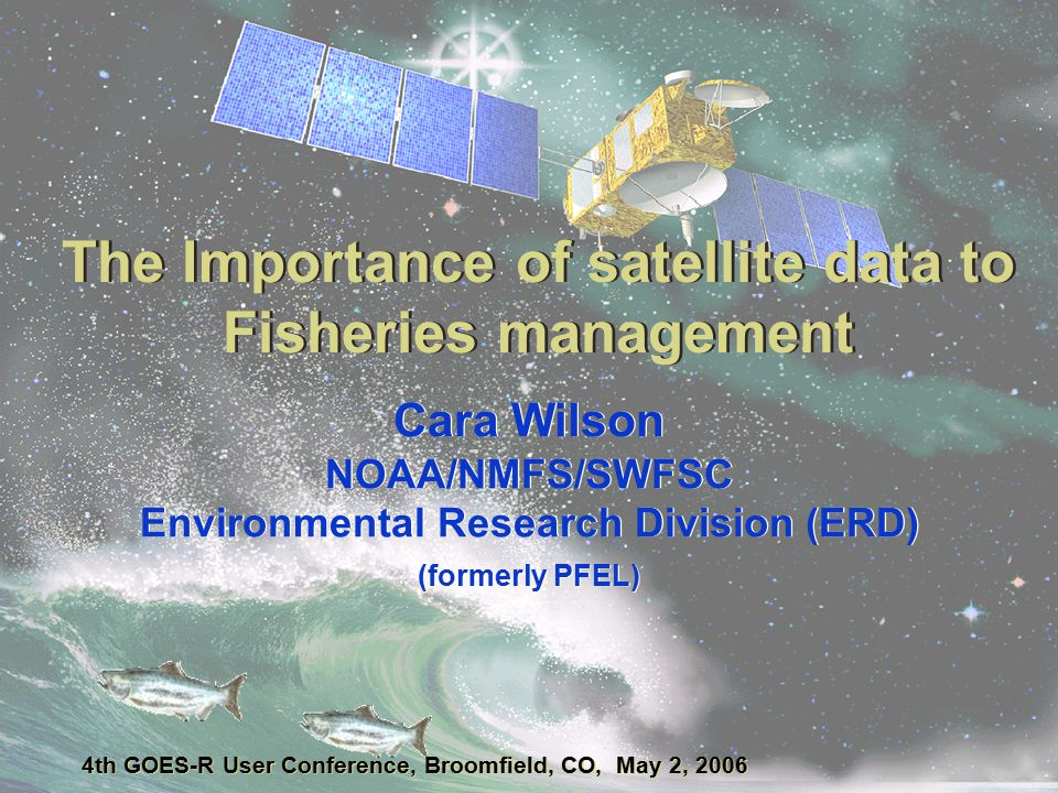 The Importance of satellite data to Fisheries management Cara Wilson NOAA/NMFS/SWFSC Environmental Research Division (ERD) (formerly PFEL) 4th GOES-R