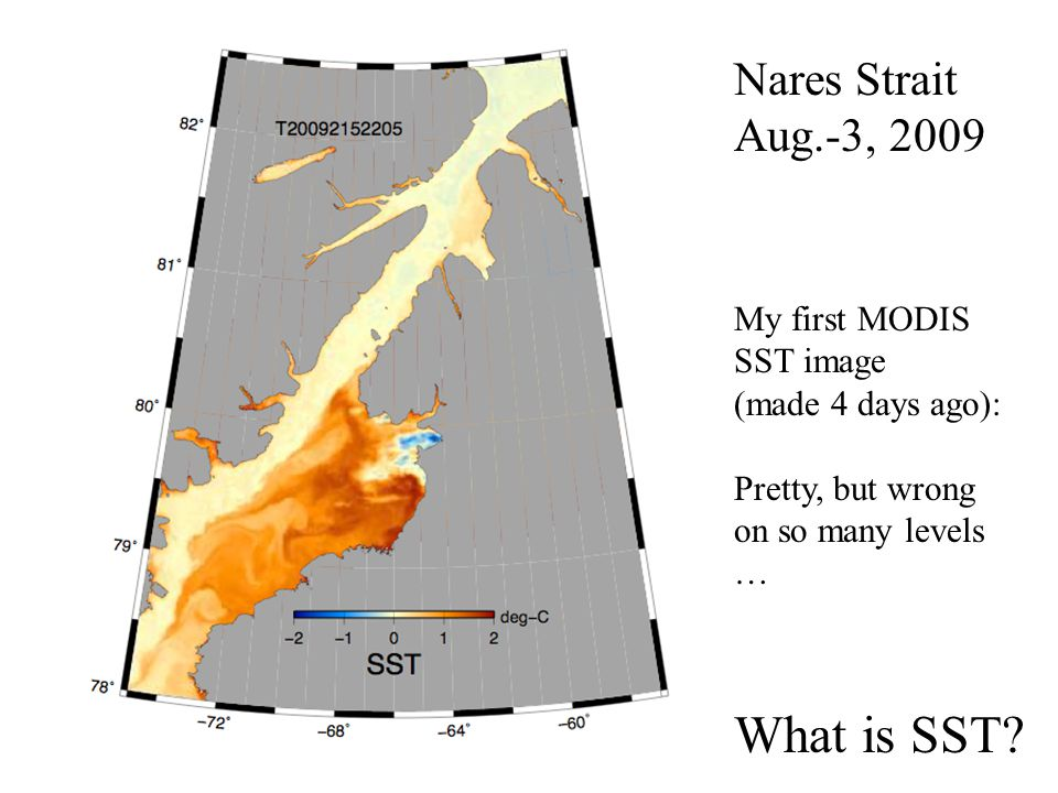 My first MODIS SST image (made 4 days ago): Pretty, but wrong on so many levels … Nares Strait Aug.-3, 2009 What is SST