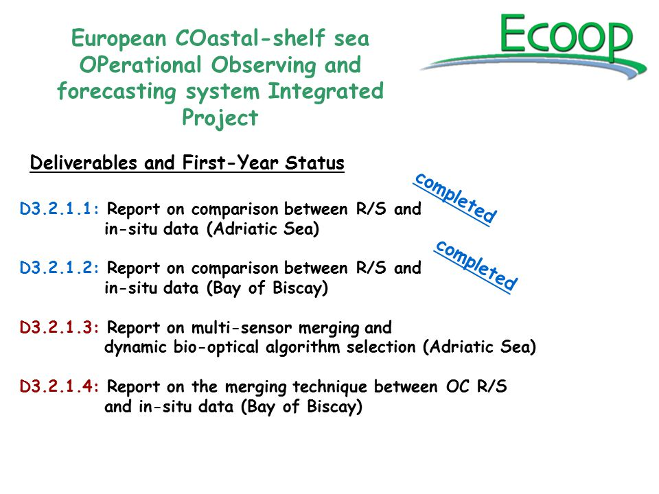 D3.2.1.1: Report on comparison between R/S and in-situ data (Adriatic Sea) D3.2.1.2: Report on comparison between R/S and in-situ data (Bay of Biscay) D3.2.1.3: Report on multi-sensor merging and dynamic bio-optical algorithm selection (Adriatic Sea) D3.2.1.4: Report on the merging technique between OC R/S and in-situ data (Bay of Biscay) European COastal-shelf sea OPerational Observing and forecasting system Integrated Project Deliverables and First-Year Status completed